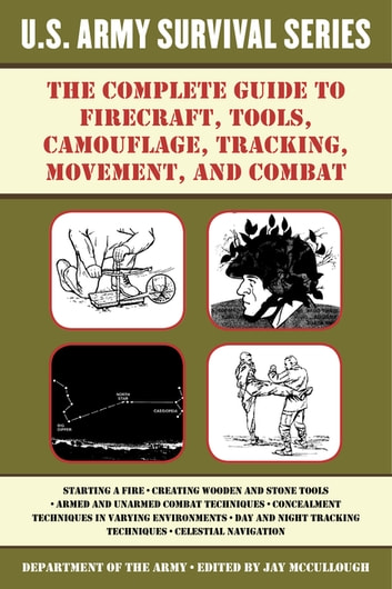 The Complete U.S. Army Survival Guide to Firecraft, Tools, Camouflage, Tracking, Movement, and Combat ebook by Army