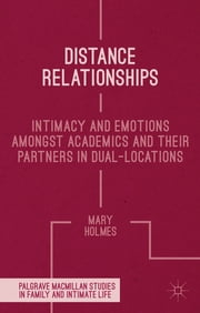 Distance Relationships - Intimacy and Emotions Amongst Academics and their Partners In Dual-Locations ebook by Dr Mary Holmes