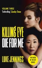 Killing Eve: Die For Me - The basis for the BAFTA-winning Killing Eve TV series ebook by Luke Jennings