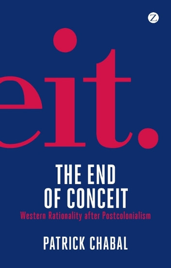 The End of Conceit - Western Rationality after Postcolonialism ebook by Patrick Chabal