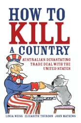 How to Kill a Country - Australia's devastating trade deal with the United States ebook by Linda Weiss Elizabeth Thurbon John Mathews