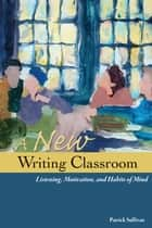 A New Writing Classroom - Listening, Motivation, and Habits of Mind ebook by Patrick Sullivan