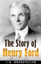 The Story of Henry Ford ebook by J.D. Rockefeller