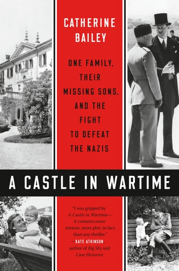 A Castle in Wartime - One Family, Their Missing Sons, and the Fight to Defeat the Nazis eBook by Catherine Bailey