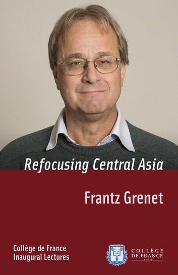 Refocusing Central Asia - Inaugural Lecture delivered on Thursday 7 November 2013 ebook by Frantz Grenet