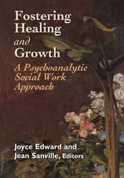 Fostering Healing and Growth - A Psychoanalytic Social Work Approach ebook by Jean Sanville,Joyce Edward, MSSA, BCD