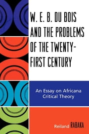 W.E.B. Du Bois and the Problems of the Twenty-First Century - An Essay on Africana Critical Theory ebook by Reiland Rabaka