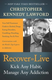Recover to Live - Kick Any Habit, Manage Any Addiction: Your Self-Treatment Guide to Alcohol, Drugs, Eating Disorders, ebook by Christopher Kennedy Lawford