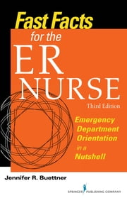 Fast Facts for the ER Nurse, Third Edition - Emergency Department Orientation in a Nutshell ebook by Jennifer Buettner, RN, CEN