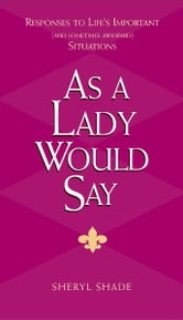 As a Lady Would Say - Responses to Life's Important (and Sometimes Awkward) Situations ebook by Sheryl Shade