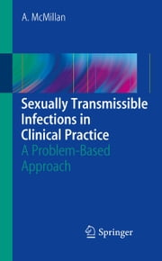 Sexually Transmissible Infections in Clinical Practice - A problem-based approach ebook by Alexander McMillan