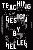 Teaching Graphic Design - Course Offerings and Class Projects from the Leading Graduate and Undergraduate Programs ebook by Steven Heller