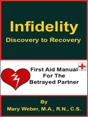 Infidelity:  Discovery to Recovery, First Aid Manual for the Betrayed Partner ebook by Mary Weber, M.A., R.N., C.S.