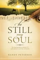 Be Still, My Soul - The Inspiring Stories behind 175 of the Most-Loved Hymns ebook by Randy Petersen