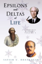 EPSILONS AND DELTAS OF LIFE - EVERYDAY STORIES, VOLUME I ebook by SATISH C. BHATNAGAR
