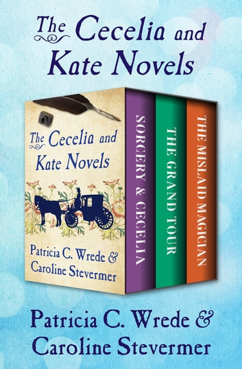The Cecelia and Kate Novels - Sorcery & Cecelia, The Grand Tour, and The Mislaid Magician ebook by Patricia C. Wrede,Caroline Stevermer