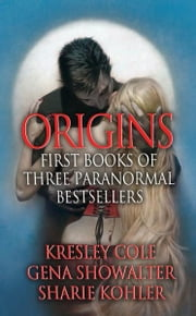 Origins: First Books of Three Paranormal Bestsellers: Cole, Showalter, Kohler: A Hunger Like No Other, Awaken Me Darkly, Marked by Moonlight, with excerpts from their three latest novels! - A Hunger Like No Other, Awaken Me Darkly, Marked by Moonlight, with excerpts from their three latest novels! ebook by Kresley Cole,Gena Showalter,Sharie Kohler