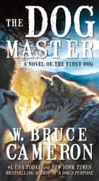 The Dog Master - A Novel of the First Dog ebook by W. Bruce Cameron