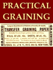 Practical Graining, With Description of Colors Employed and Tools Used ebook by William E. Wall