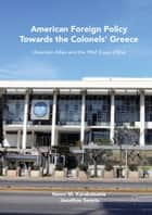 American Foreign Policy Towards the Colonels' Greece - Uncertain Allies and the 1967 Coup d'État ebook by Neovi M. Karakatsanis, Jonathan Swarts