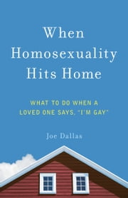 "When Homosexuality Hits Home - What to Do When a Loved One Says, ""I'm Gay"" ebook by Joe Dallas"