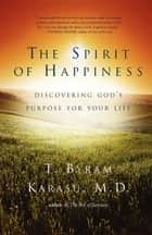 The Spirit of Happiness ebook by T. Byram Karasu, M.D.