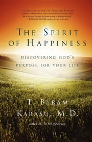 The Spirit of Happiness - Discovering God's Purpose for Your Life ebook by T. Byram Karasu, M.D.