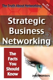 The Truth About Networking: Strategic Business Networking, The Facts You Should Know ebook by John Chambers