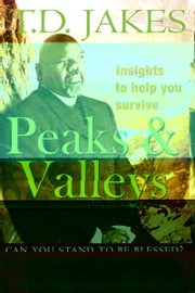 Insights to Help You survive Peaks and Valleys - Can you Stand to Be Blessed ebook by T. D. Jakes