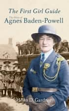The First Girl Guide - The Story of Agnes Baden-Powell ebook by Rev. Helen D. Gardner