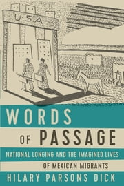 Words of Passage - National Longing and the Imagined Lives of Mexican Migrants ebook by Hilary Parsons Dick