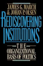 Rediscovering Institutions ebook by James G. March, Johan P. Olsen