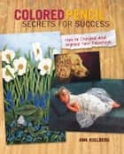 Colored Pencil Secrets for Success: How to Critique and Improve Your Paintings ebook by Ann Kullberg
