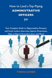 How to Land a Top-Paying Administrative officers Job: Your Complete Guide to Opportunities, Resumes and Cover Letters, Interviews, Salaries, Promotions, What to Expect From Recruiters and More ebook by Barber Theresa