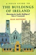 A Field Guide to the Buildings of Ireland ebook by Sean Rothery,Maurice Craig Maurice Craig