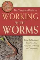 The Complete Guide to Working with Worms - Using the Gardener's Best Friend for Organic Gardening and Composting ebook by Wendy Vincent