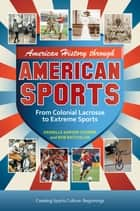 American History through American Sports: From Colonial Lacrosse to Extreme Sports [3 volumes] - From Colonial Lacrosse to Extreme Sports ebook by Bob Batchelor, Danielle Sarver Coombs