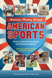 American History through American Sports: From Colonial Lacrosse to Extreme Sports [3 volumes] - From Colonial Lacrosse to Extreme Sports ebook by Bob Batchelor,Danielle Sarver Coombs
