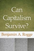 Can Capitalism Survive? ebook by Benjamin A. Rogge