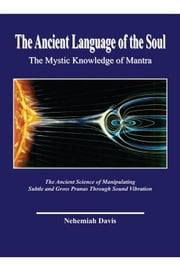 The Ancient Language of the Soul: The Mystic Knowledge of Mantra - The Mystic Knowledge of Mantra ebook by Nehemiah Davis