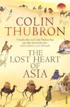 The Lost Heart Of Asia ebook by Colin Thubron