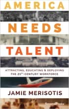 America Needs Talent - Attracting, Educating & Deploying the 21st-Century Workforce ebook by Jamie Merisotis