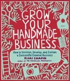 Grow Your Handmade Business - How to Envision, Develop, and Sustain a Successful Creative Business ebook by Kari Chapin