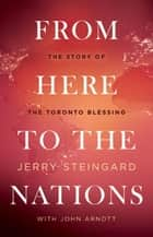 From Here To The Nations ebook by Jerry Steingard, John Arnott