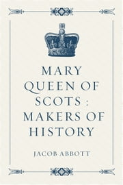 Mary Queen of Scots : Makers of History ebook by Jacob Abbott