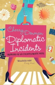 Diplomatic Incidents - Memoirs of an (Un)diplomatic Wife ebook by Cherry Denman
