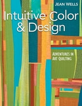Intuitive Color & Design - Adventures in Art Quilting ebook by Jean Wells