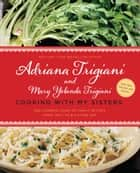 Cooking with My Sisters - One Hundred Years of Family Recipes, from Italy to Big Stone Gap ebook by Adriana Trigiani, Mary Yolanda Trigiani