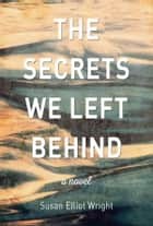 The Secrets We Left Behind ebook by Susan Elliot Wright