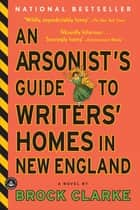 An Arsonist's Guide to Writers' Homes in New England ebook by Brock Clarke